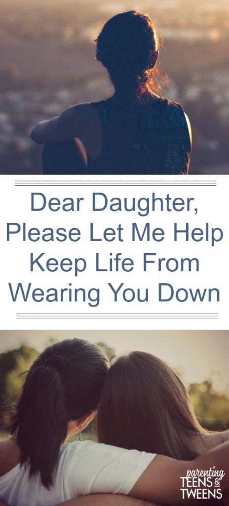 Dear Teen Daughter, Let Me Help Keep Life From Wearing You Down