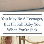 You may be a teenager, but I'll still baby you when you're sick