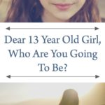 Dear 13 Year Old Girl, Who Are You Going To Be?