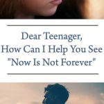 """Dear Teenager, How Can I Help You See """"Now Is Not Forever"""""""
